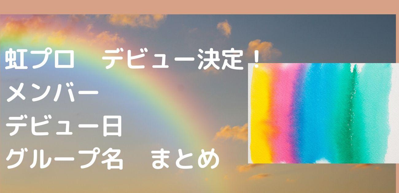 虹プロ デビューメンバー グループ名 デビュー日 ネタバレまとめ