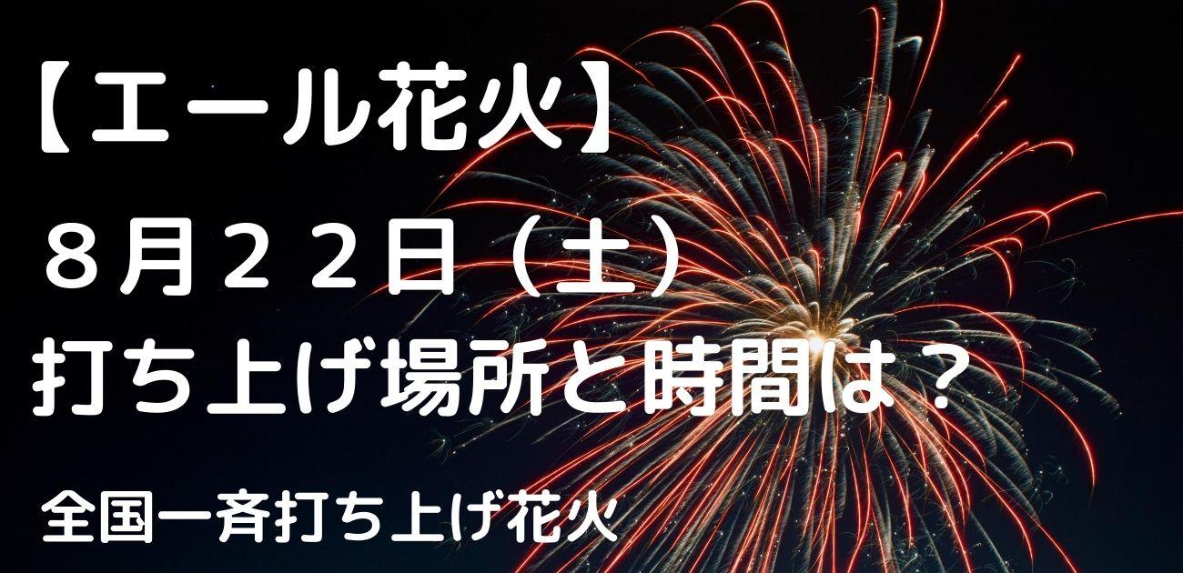 エール花火 どこで上がった 打ち上げ場所 8/22