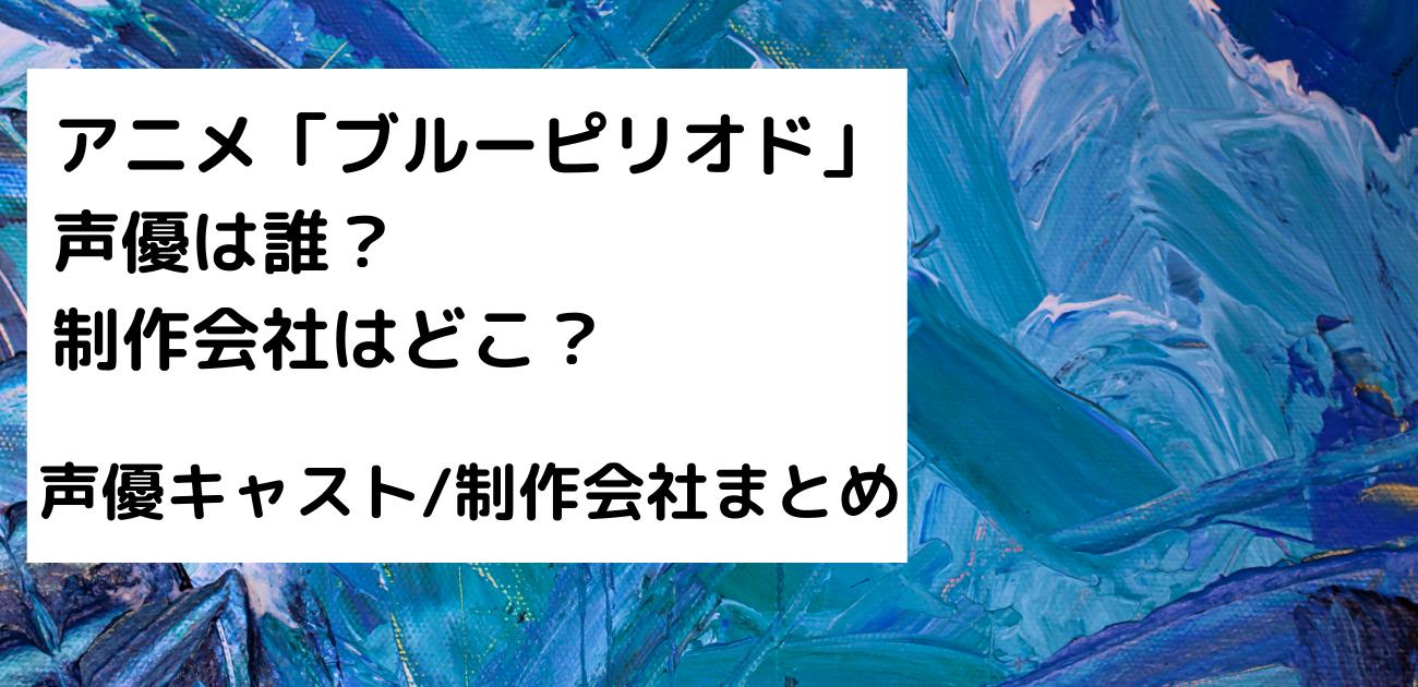 アニメブルーピリオド 声優 CV キャスト 制作会社 監督