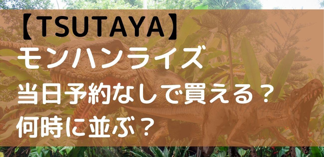 TSUTAYA モンハンライズ 当日 予約なし販売 何時 買える 並び