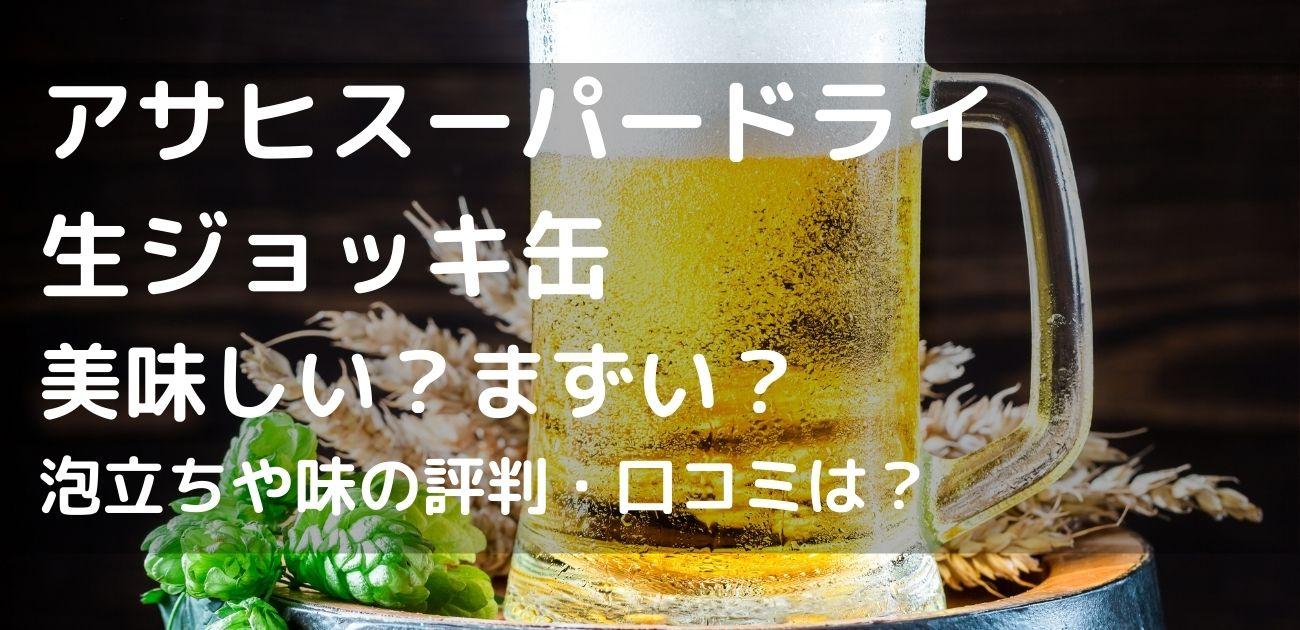 生ジョッキ缶 口コミ 評判 まずい 美味しい コンビニ スーパー セブン ファミマ アサヒ スーパードライ